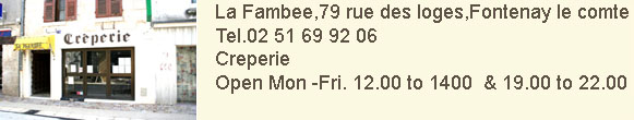 La Fambee,79 rue des loges,Fontenay le comte. Tel. 02 51 69 92 06. Creperie.Open Mondays to Fridays 12.00 to 14.00 and 19.00 to 22.00.