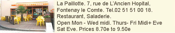 La Paillotte. 7, rue de L'Ancien Hopital, Fontenay le Comte. Tel 02 51 51 00 18. Restaurant, Salerderie.. open Mondays to Wedneday midday, Thursday and Friday midday and evenings and Saturday evenings. Formulas from 8.70euros to 9.50 euros.